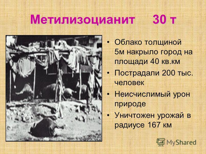 Метилизоцианит 30 т Облако толщиной 5 м накрыло город на площади 40 кв.км Пострадали 200 тыс. человек Неисчислимый урон природе Уничтожен урожай в радиусе 167 км