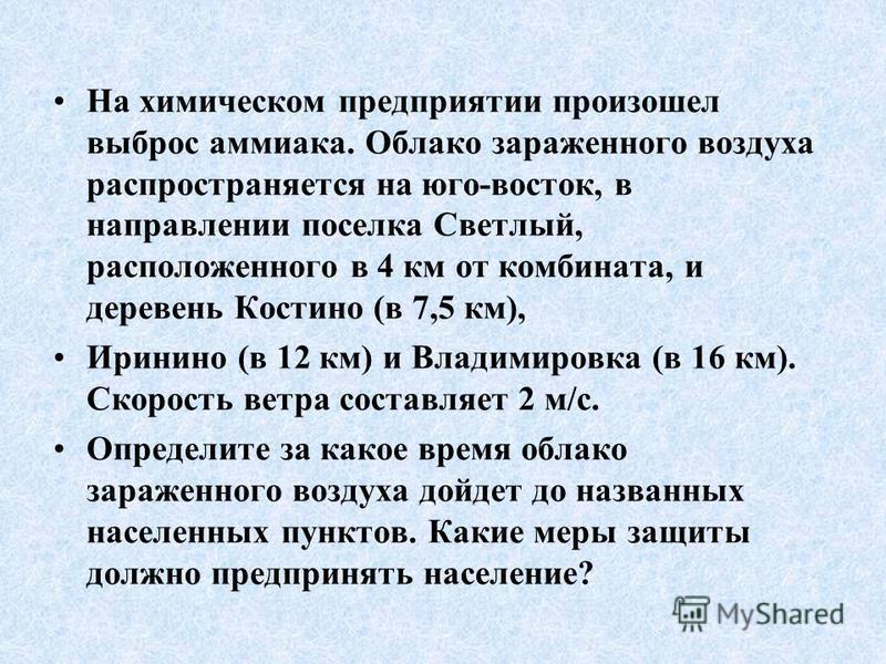 На химическом предприятии произошел выброс аммиака. Облако зараженного воздуха распространяется на юго-восток, в направлении поселка Светлый, расположенного в 4 км от комбината, и деревень Костино (в 7,5 км), Иринино (в 12 км) и Владимировка (в 16 км