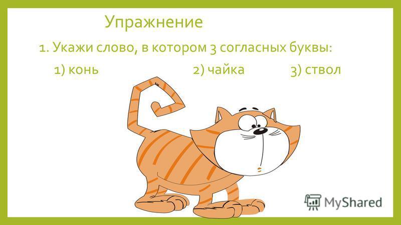 Упражнение 1. Укажи слово, в котором 3 согласных буквы: 1) конь 2) чайка 3) ствол