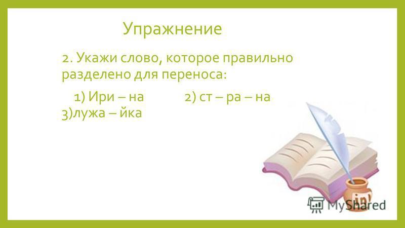 Упражнение 2. Укажи слово, которое правильно разделено для переноса: 1) Ири – на 2) ст – ра – на 3)лужайка