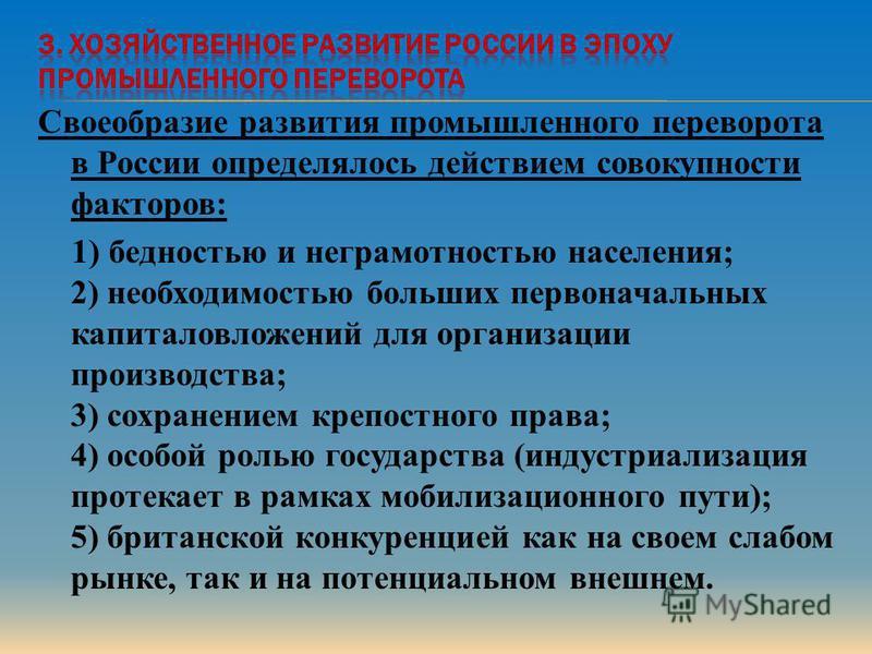 Своеобразие развития промышленного переворота в России определялось действием совокупности факторов: 1) бедностью и неграмотностью населения; 2) необходимостью больших первоначальных капиталовложений для организации производства; 3) сохранением крепо