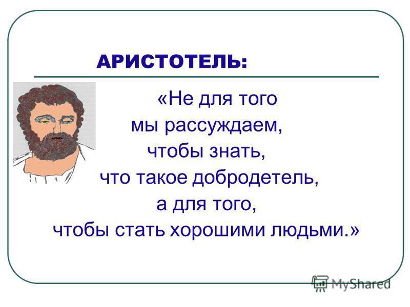 АРИСТОТЕЛЬ: « Не для того мы рассуждаем, чтобы знать, что такое добродетель, а для того, чтобы стать хорошими людьми.»