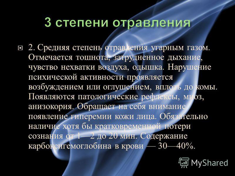 2. Средняя степень отравления угарным газом. Отмечается тошнота, затрудненное дыхание, чувство нехватки воздуха, одышка. Нарушение психической активности проявляется возбуждением или оглушением, вплоть до комы. Появляются патологические рефлексы, мио