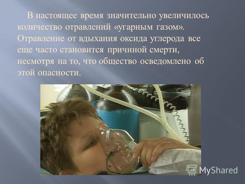 В настоящее время значительно увеличилось количество отравлений « угарным газом ». Отравление от вдыхания оксида углерода все еще часто становится причиной смерти, несмотря на то, что общество осведомлено об этой опасности.