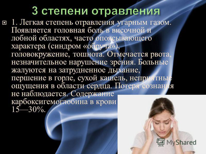 1. Легкая степень отравления угарным газом. Появляется головная боль в височной и лобной областях, часто опоясывающего характера ( синдром « обруча »), головокружение, тошнота. Отмечается рвота, незначительное нарушение зрения. Больные жалуются на за