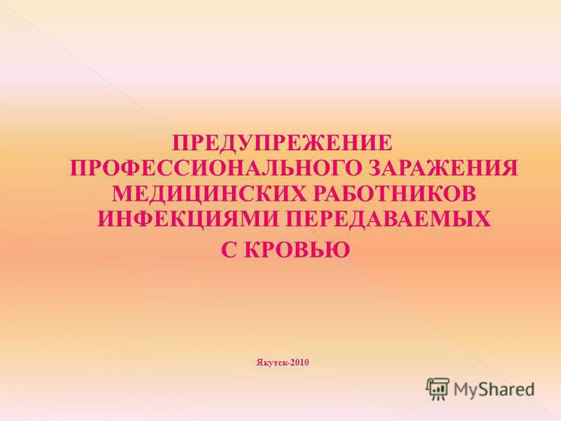 ПРЕДУПРЕЖЕНИЕ ПРОФЕССИОНАЛЬНОГО ЗАРАЖЕНИЯ МЕДИЦИНСКИХ РАБОТНИКОВ ИНФЕКЦИЯМИ ПЕРЕДАВАЕМЫХ С КРОВЬЮ Якутск-2010