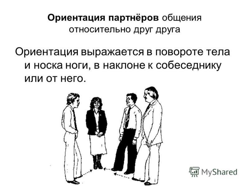 Ориентация партнёров общения относительно друг друга Ориентация выражается в повороте тела и носка ноги, в наклоне к собеседнику или от него.