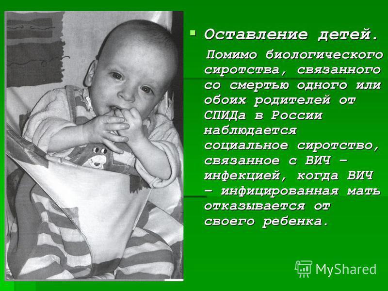 Оставление детей. Оставление детей. Помимо биологического сиротства, связанного со смертью одного или обоих родителей от СПИДа в России наблюдается социальное сиротство, связанное с ВИЧ – инфекцией, когда ВИЧ – инфицированная мать отказывается от сво