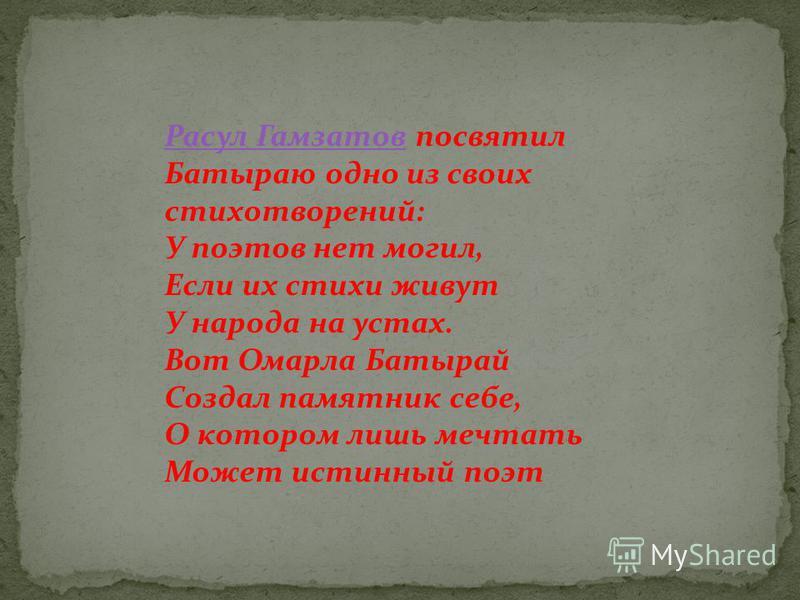 Расул Гамзатов Расул Гамзатов посвятил Батыраю одно из своих стихотворений: У поэтов нет могил, Если их стихи живут У народа на устах. Вот Омарла Батырай Создал памятник себе, О котором лишь мечтать Может истинный поэт