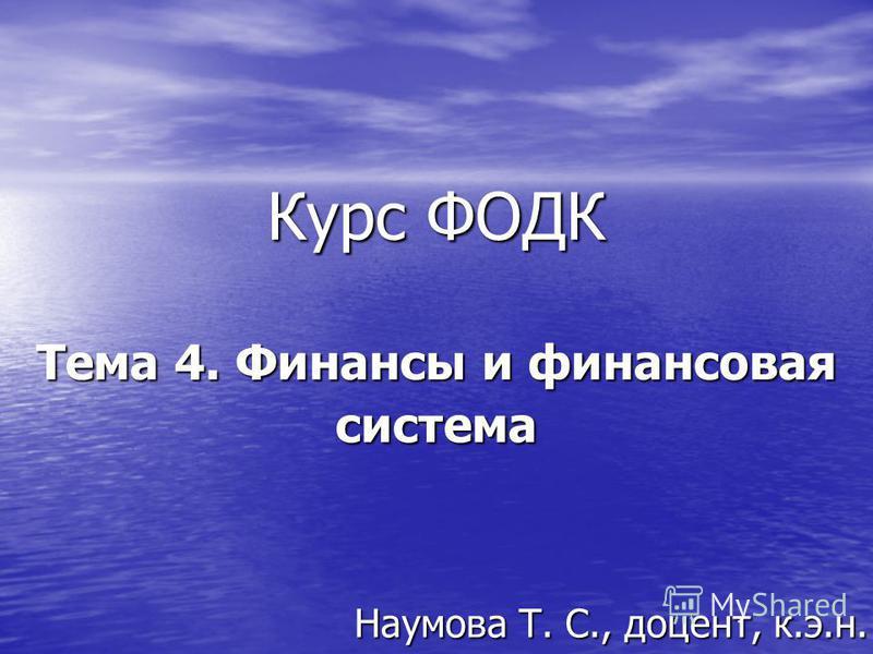 Курс ФОДК Тема 4. Финансы и финансовая система Наумова Т. С., доцент, к.э.н.