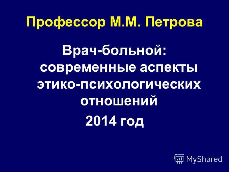 Профессор М.М. Петрова Врач-больной: современные аспекты этико-психологических отношений 2014 год