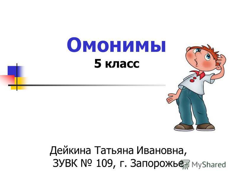 Омонимы 5 класс Дейкина Татьяна Ивановна, ЗУВК 109, г. Запорожье