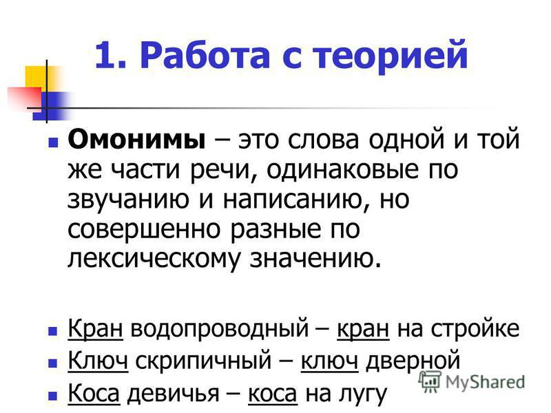 1. Работа с теорией Омонимы – это слова одной и той же части речи, одинаковые по звучанию и написанию, но совершенно разные по лексическому значению. Кран водопроводный – кран на стройке Ключ скрипичный – ключ дверной Коса девичья – коса на лугу