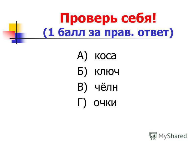 Проверь себя! (1 балл за прав. ответ) А) коса Б) ключ В) чёлн Г) очки