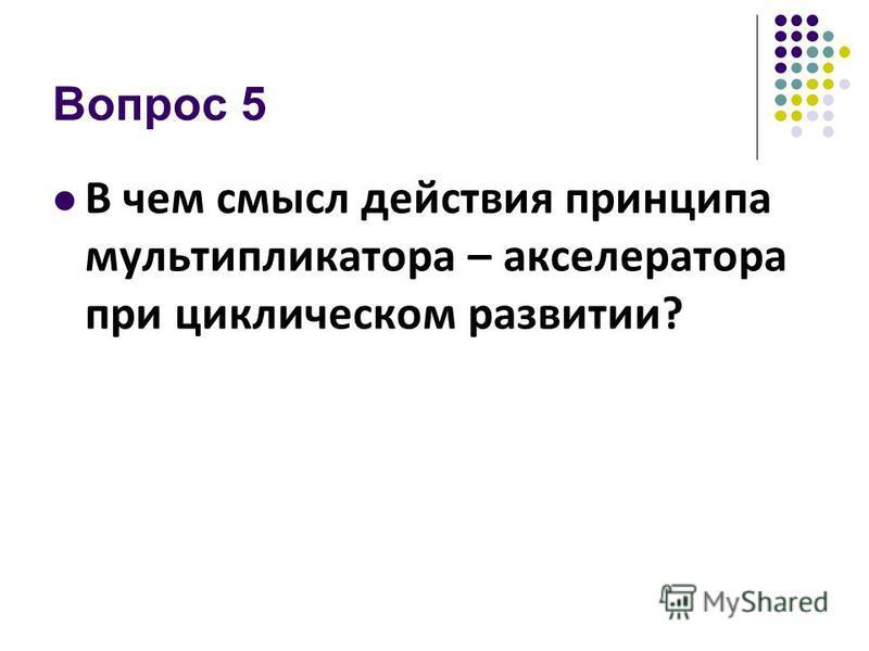 Вопрос 5 В чем смысл действия принципа мультипликатора – акселератора при циклическом развитии?