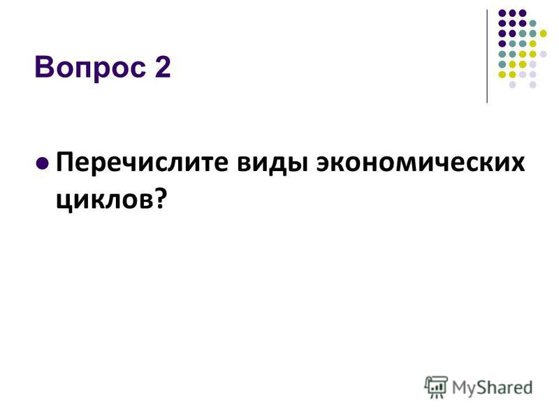 Вопрос 2 Перечислите виды экономических циклов?