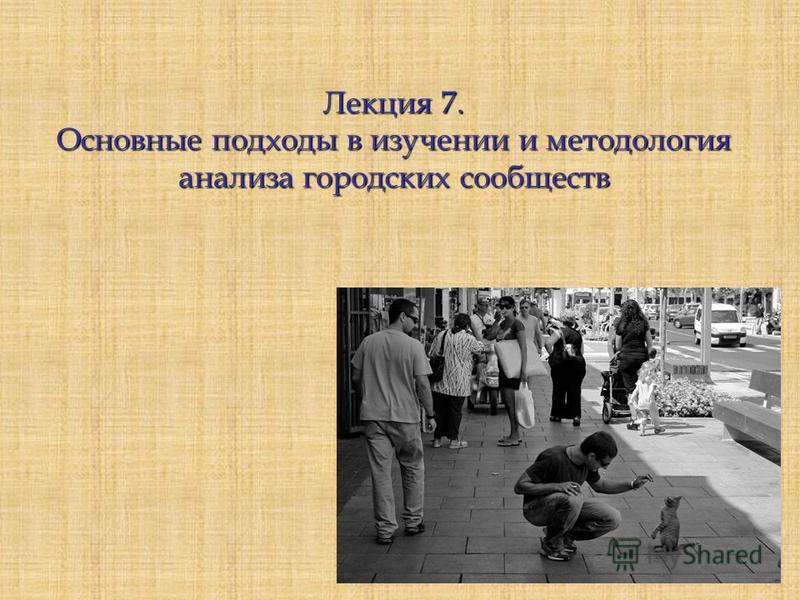 Лекция 7. Основные подходы в изучении и методология анализа городских сообществ