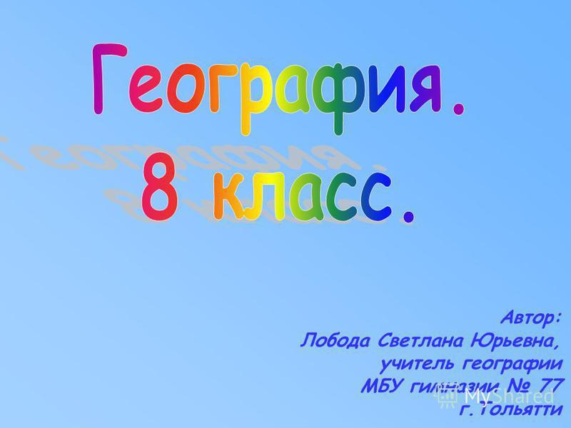 Автор: Лобода Светлана Юрьевна, учитель географии МБУ гимназии 77 г.Тольятти