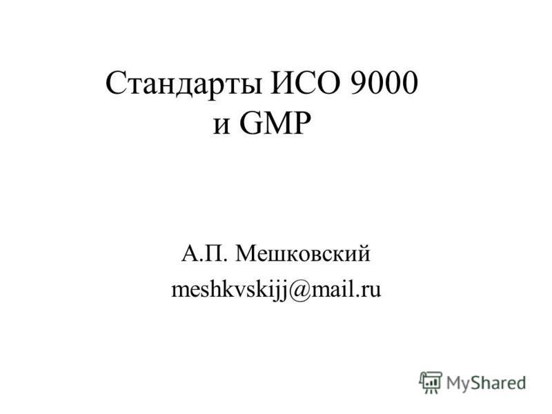 Стандарты ИСО 9000 и GMP А.П. Мешковский meshkvskijj@mail.ru