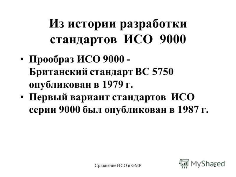 Сравнение ИСО и GMP2 Из истории разработки стандартов ИСО 9000 Прообраз ИСО 9000 - Британский стандарт BС 5750 опубликован в 1979 г. Первый вариант стандартов ИСО серии 9000 был опубликован в 1987 г.