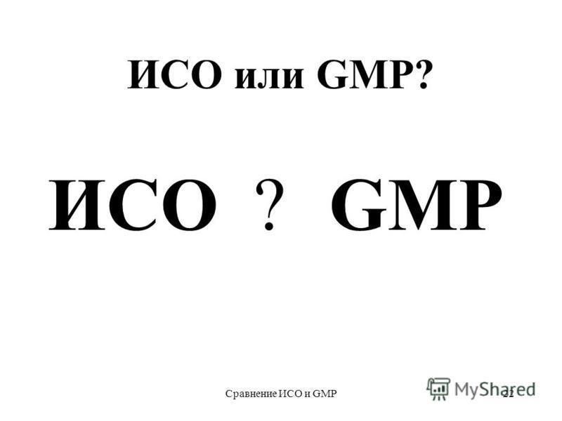 Сравнение ИСО и GMP22 ИСО или GMP? ? ИСОGMP