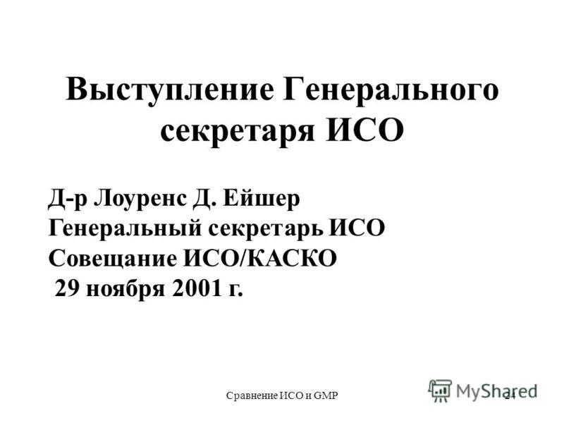 Сравнение ИСО и GMP24 Выступление Генерального секретаря ИСО Д-р Лоуренс Д. Ейшер Генеральный секретарь ИСО Совещание ИСО/КАСКО 29 ноября 2001 г.