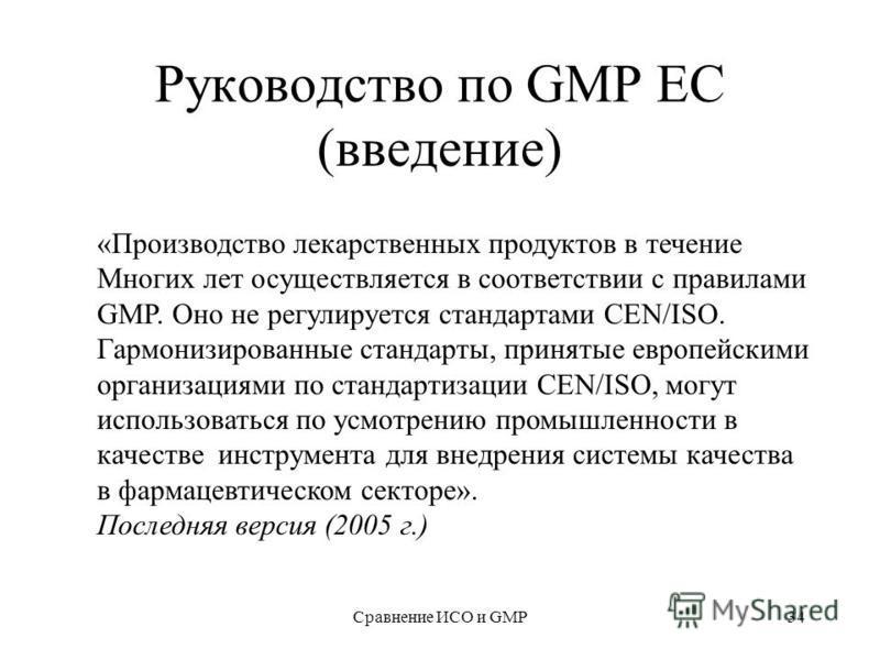 Сравнение ИСО и GMP34 Руководство по GMP ЕС (введение) «Производство лекарственных продуктов в течение Многих лет осуществляется в соответствии с правилами GMP. Оно не регулируется стандартами СEN/ISO. Гармонизированные стандарты, принятые европейски