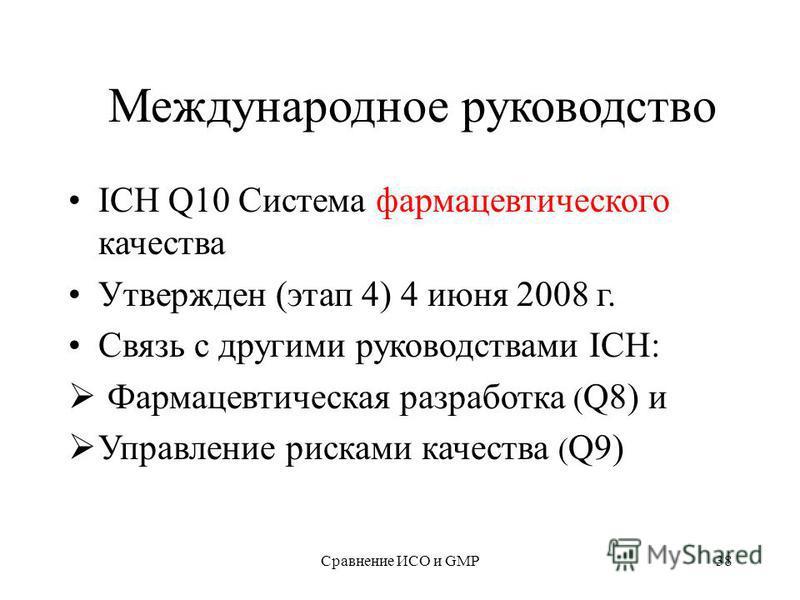 Сравнение ИСО и GMP38 Международное руководство ICH Q10 Система фармацевтического качества Утвержден (этап 4) 4 июня 2008 г. Связь с другими руководствами ICH: Фармацевтическая разработка ( Q8) и Управление рисками качества ( Q9)