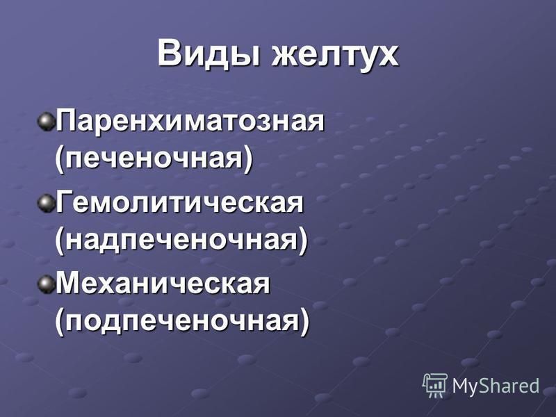Виды желтух Паренхиматозная (печеночная) Гемолитическая (надпеченочная) Механическая (подпеченочная)