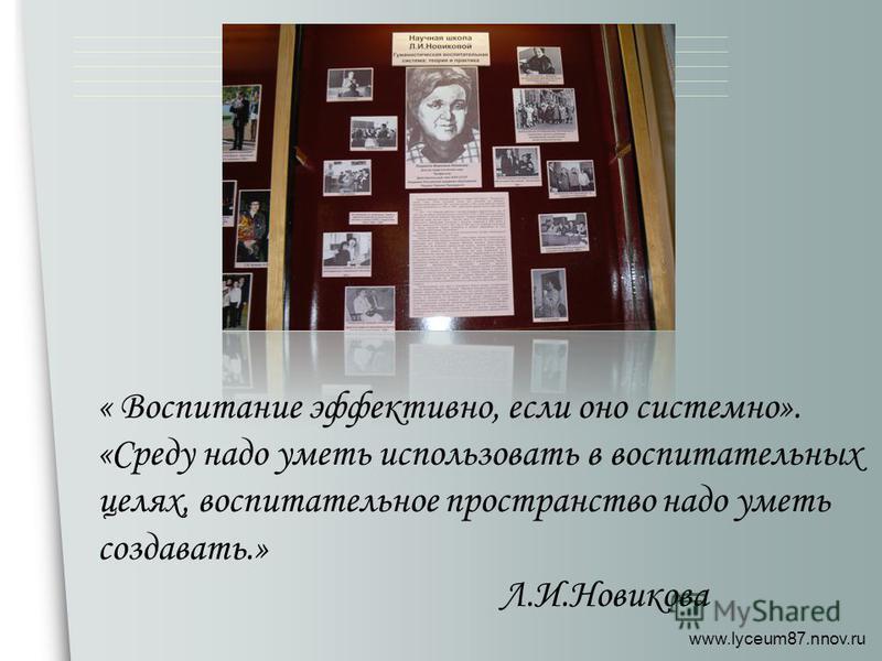 www.lyceum87.nnov.ru « Воспитание эффективно, если оно системно». «Среду надо уметь использовать в воспитательных целях, воспитательное пространство надо уметь создавать.» Л.И.Новикова