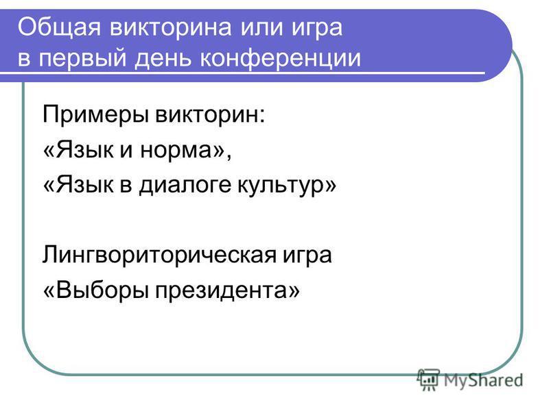 Общая викторина или игра в первый день конференции Примеры викторин: «Язык и норма», «Язык в диалоге культур» Лингвориторическая игра «Выборы президента»