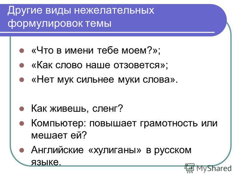 Другие виды нежелательных формулировок темы «Что в имени тебе моем?»; «Как слово наше отзовется»; «Нет мук сильнее муки слова». Как живешь, сленг? Компьютер: повышает грамотность или мешает ей? Английские «хулиганы» в русском языке.