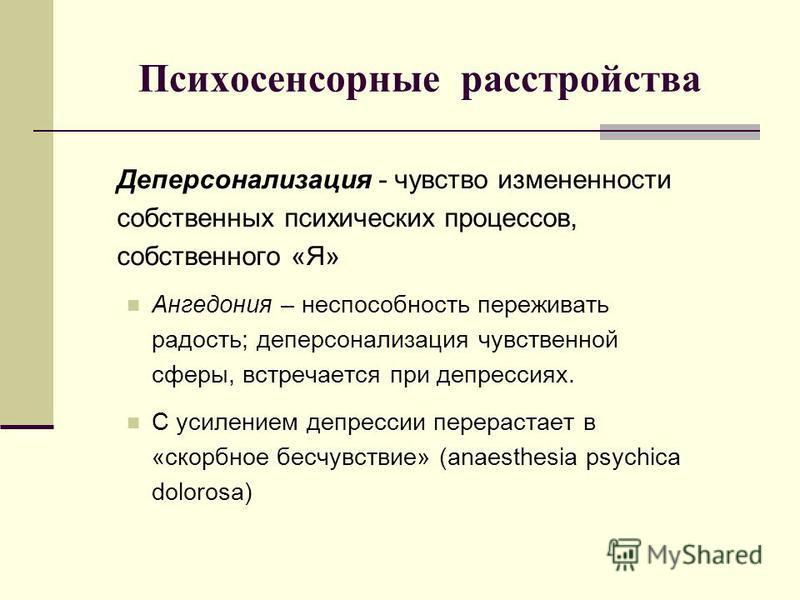 Психосенсорные расстройства Деперсонализация - чувство измененности собственных психических процессов, собственного «Я» Ангедония – неспособность переживать радость; деперсонализация чувственной сферы, встречается при депрессиях. С усилением депресси