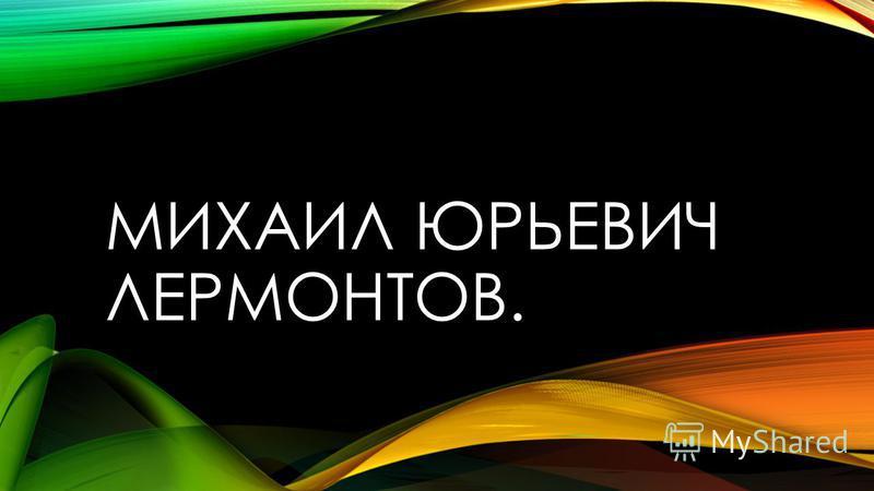 МИХАИЛ ЮРЬЕВИЧ ЛЕРМОНТОВ.