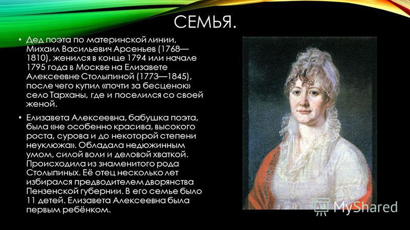 СЕМЬЯ. Дед поэта по материнской линии, Михаил Васильевич Арсеньев (1768 1810), женился в конце 1794 или начале 1795 года в Москве на Елизавете Алексеевне Столыпиной (17731845), после чего купил «почти за бесценок» село Тарханы, где и поселился со сво