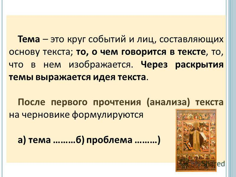 Тема – это круг событий и лиц, составляющих основу текста; то, о чем говорится в тексте, то, что в нем изображается. Через раскрытия темы выражается идея текста. После первого прочтения (анализа) текста на черновике формулируются а) тема ………б) пробле