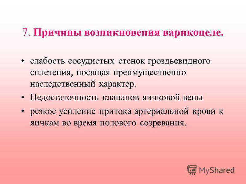 7. Причины возникновения варикоцеле. слабость сосудистых стенок гроздьевидного сплетения, носящая преимущественно наследственный характер. Недостаточность клапанов яичковой вены резкое усиление притока артериальной крови к яичкам во время полового со