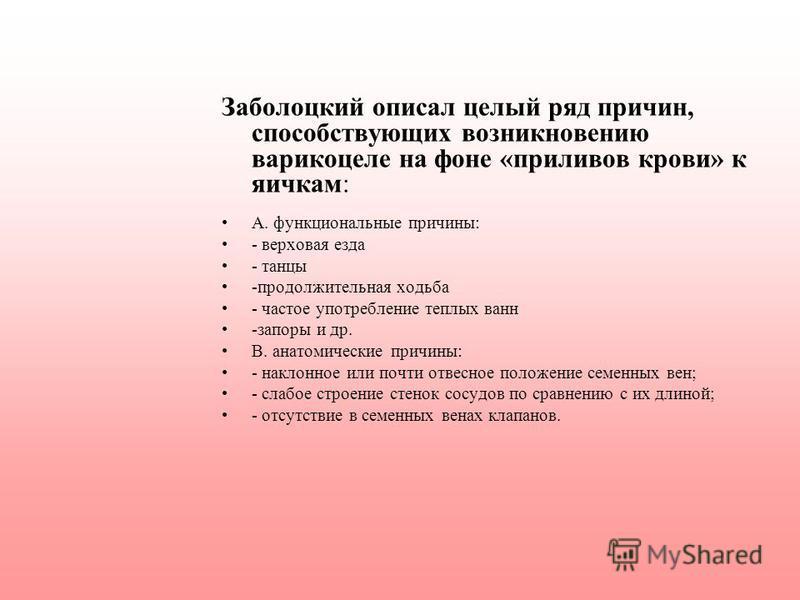 Заболоцкий описал целый ряд причин, способствующих возникновению варикоцеле на фоне «приливов крови» к яичкам: А. функциональные причины: - верховая езда - танцы -продолжительная ходьба - частое употребление теплых ванн -запоры и др. В. анатомические