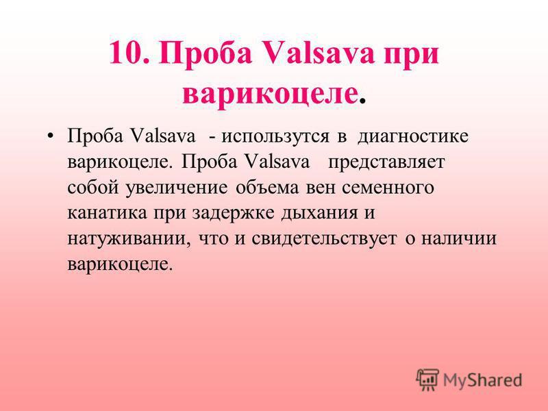 10. Проба Valsava при варикоцеле. Проба Valsava - используется в диагностике варикоцеле. Проба Valsava представляет собой увеличение объема вен семенного канатика при задержке дыхания и натуживании, что и свидетельствует о наличии варикоцеле.