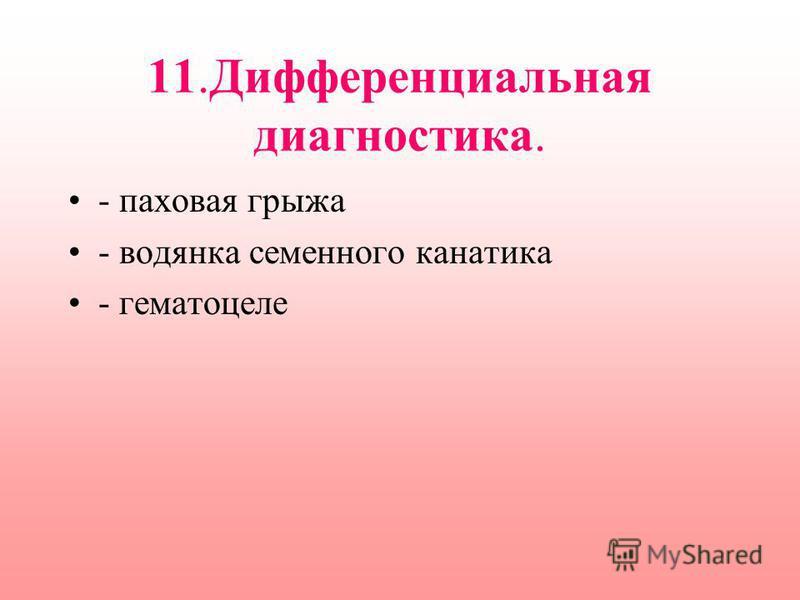 11. Дифференциальная диагностика. - паховая грыжа - водянка семенного канатика - гематоцеле