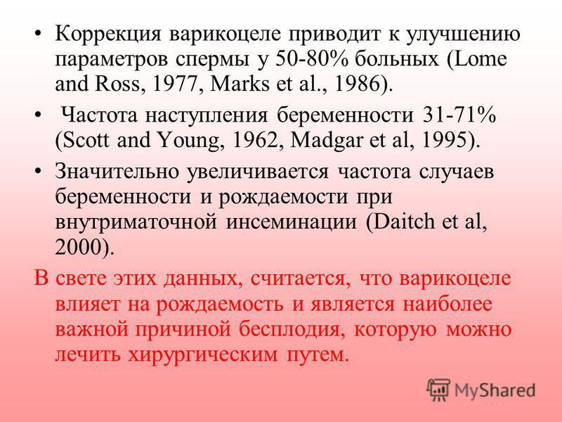 Коррекция варикоцеле приводит к улучшению параметров спермы у 50-80% больных (Lome and Ross, 1977, Marks et al., 1986). Частота наступления беременности 31-71% (Scott and Young, 1962, Madgar et al, 1995). Значительно увеличивается частота случаев бер