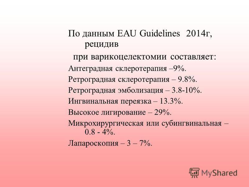По данным EAU Guidelines 2014 г, рецидив при варикоцелектомии составляет: Антеградная склеротерапия –9%. Ретроградная склеротерапия – 9.8%. Ретроградная эмболизация – 3.8-10%. Ингвинальная переязка – 13.3%. Высокое лигирование – 29%. Микрохирургическ