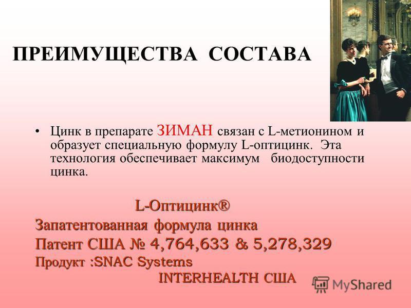 ПРЕИМУЩЕСТВА СОСТАВА Цинк в препарате ЗИМАН связан с L-метионином и образует специальную формулу L-оптицинк. Эта технология обеспечивает максимум биодоступности цинка. L-Оптицинк® L-Оптицинк® Запатентованная формула цинка Патент США 4,764,633 & 5,278