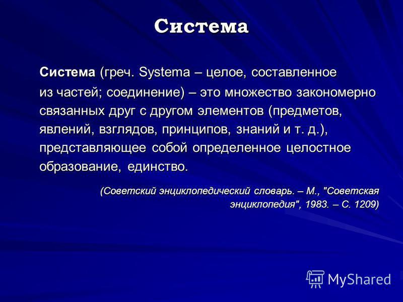 Система Система (греч. Systema – целое, составленное из частей; соединение) – это множество закономерно связанных друг с другом элементов (предметов, явлений, взглядов, принципов, знаний и т. д.), представляющее собой определенное целостное образован