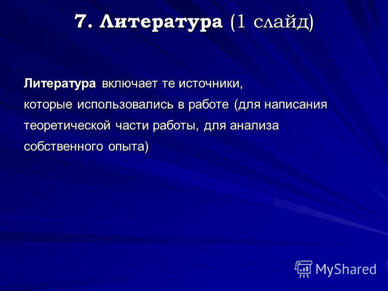 7. Литература (1 слайд) Литература включает те источники, которые использовались в работе (для написания теоретической части работы, для анализа собственного опыта)
