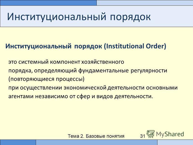 Тема 2. Базовые понятия институционального анализа 31 Институциональный порядок Институциональный порядок (Institutional Order) это системный компонент хозяйственного порядка, определяющий фундаментальные регулярности (повторяющиеся процессы) при осу