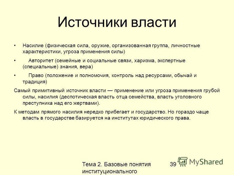 Тема 2. Базовые понятия институционального анализа 39 Источники власти Насилие (физическая сила, оружие, организованная группа, личностные характеристики, угроза применения силы) Авторитет (семейные и социальные связи, харизма, экспертные (специальны
