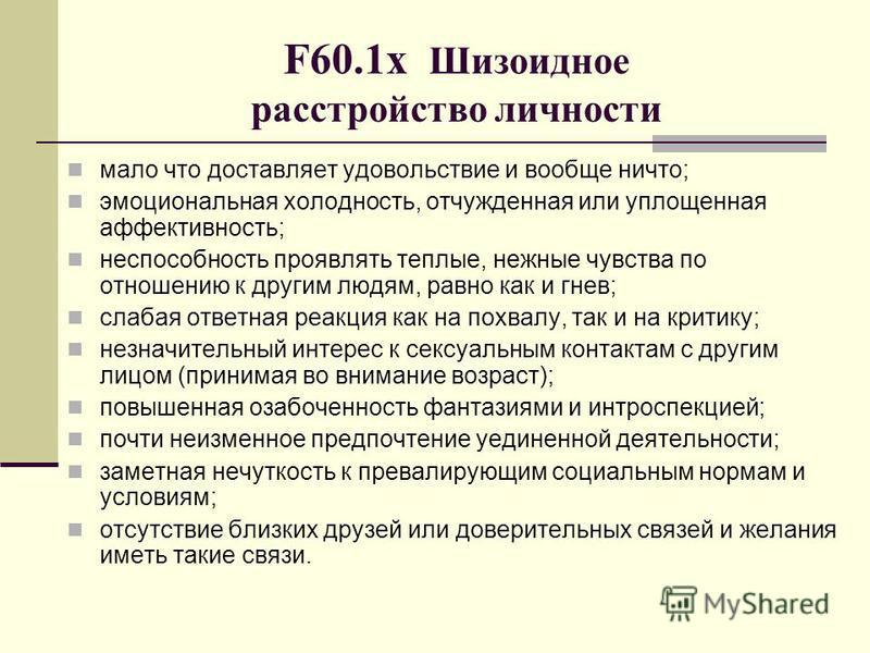 F60.1 х Шизоидное расстройство личности мало что доставляет удовольствие и вообще ничто; эмоциональная холодность, отчужденная или уплощенная аффективность; неспособность проявлять теплые, нежные чувства по отношению к другим людям, равно как и гнев;