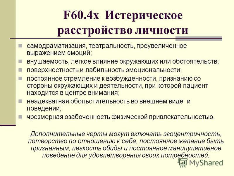 F60.4 х Истерическое расстройство личности самодраматизация, театральность, преувеличенное выражением эмоций; внушаемость, легкое влияние окружающих или обстоятельств; поверхностность и лабильность эмоциональности; постоянное стремление к возбужденно
