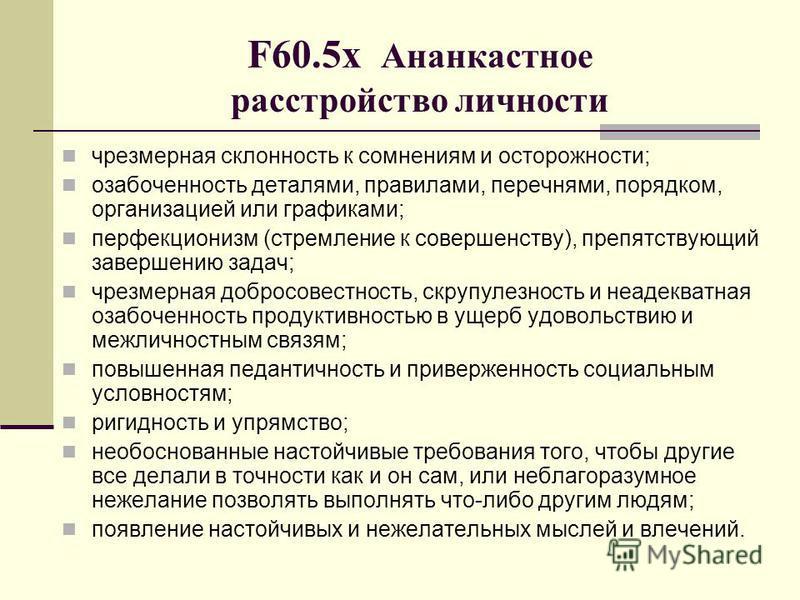 F60.5 х Ананкастное расстройство личности чрезмерная склонность к сомнениям и осторожности; озабоченность деталями, правилами, перечнями, порядком, организацией или графиками; перфекционизм (стремление к совершенству), препятствующий завершению задач